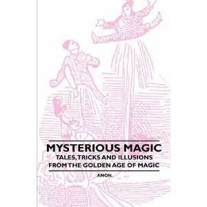 Magic   Tales, Tricks and Illusions from the Golden Age of Magic